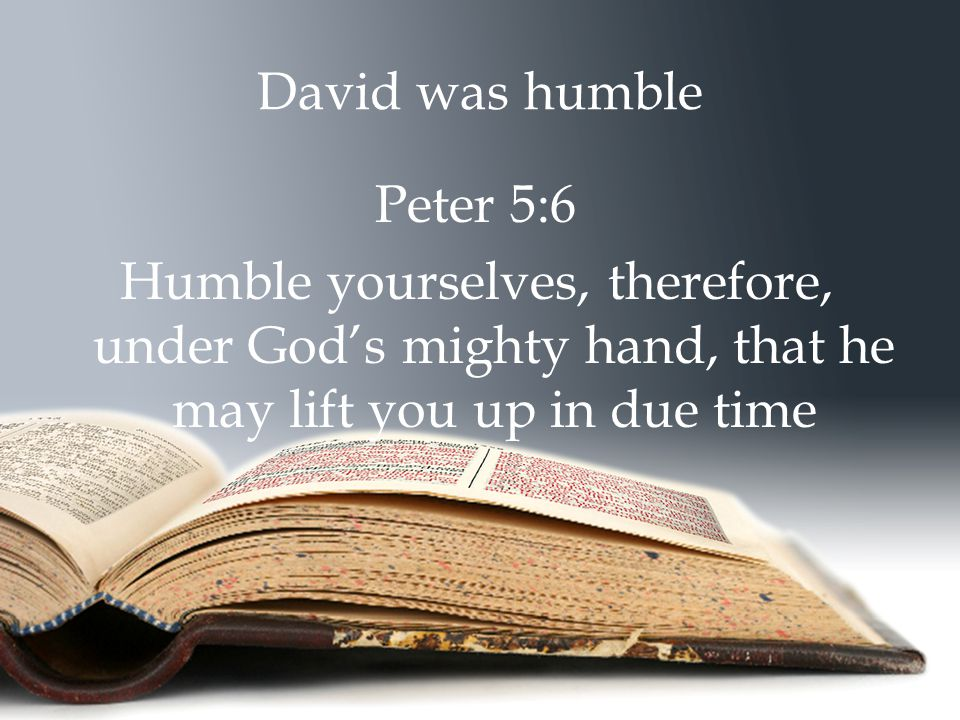 David was humble Peter 5:6 Humble yourselves, therefore, under God's mighty hand, that he may lift you up in due time
