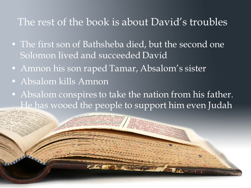 The rest of the book is about David's troubles The first son of Bathsheba died, but the second one Solomon lived and succeeded David Amnon his son raped Tamar, Absalom's sister Absalom kills Amnon Absalom conspires to take the nation from his father.