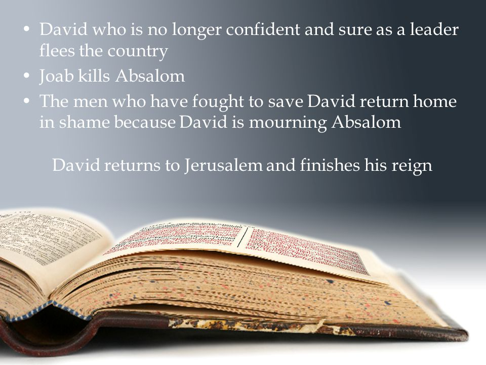 David who is no longer confident and sure as a leader flees the country Joab kills Absalom The men who have fought to save David return home in shame because David is mourning Absalom David returns to Jerusalem and finishes his reign