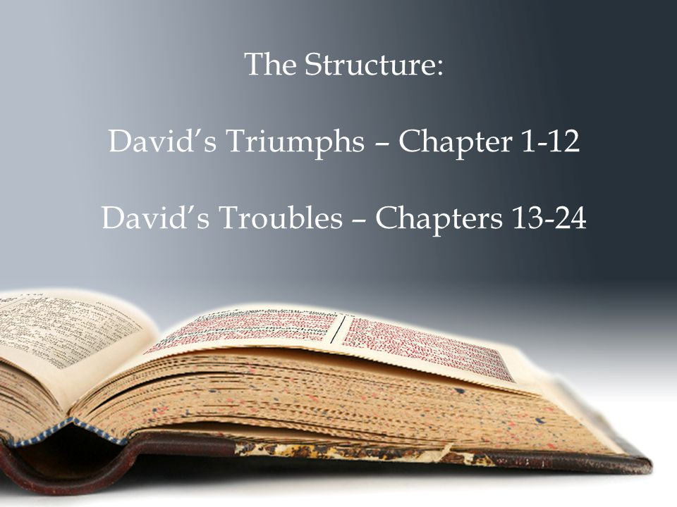 The Structure: David's Triumphs – Chapter 1-12 David's Troubles – Chapters 13-24