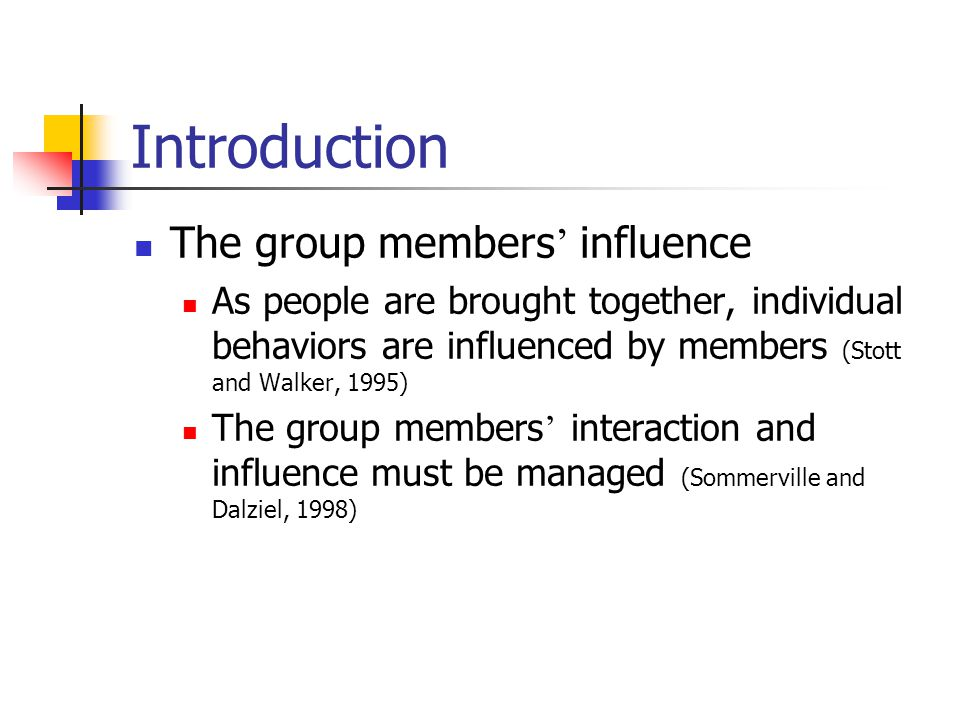 Introduction The group members ' influence As people are brought together, individual behaviors are influenced by members (Stott and Walker, 1995) The group members ' interaction and influence must be managed (Sommerville and Dalziel, 1998)