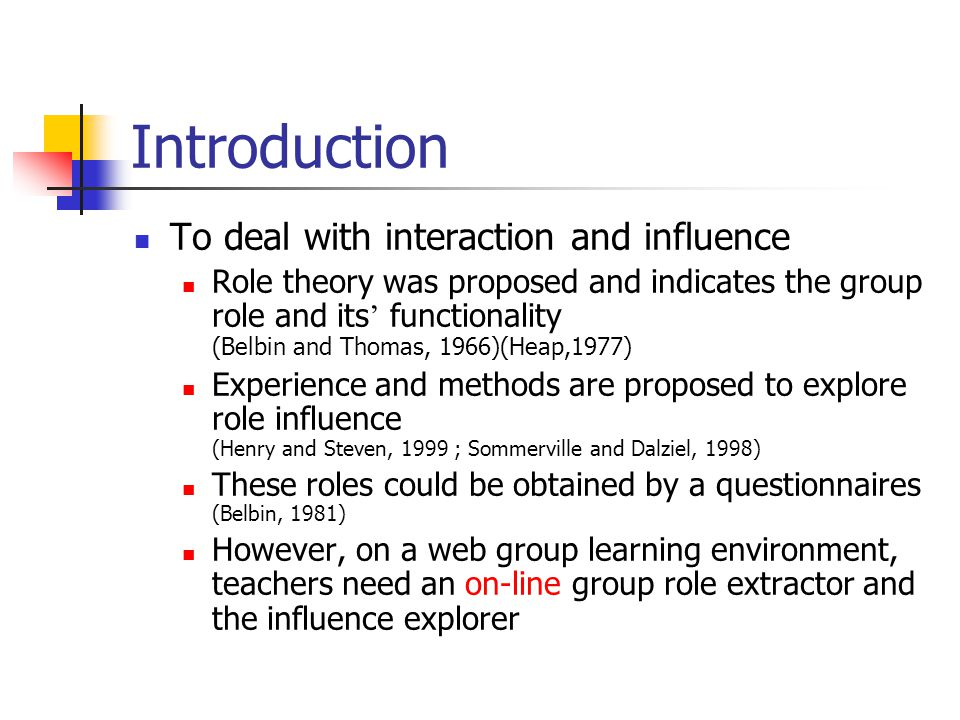 Introduction To deal with interaction and influence Role theory was proposed and indicates the group role and its ' functionality (Belbin and Thomas, 1966)(Heap,1977) Experience and methods are proposed to explore role influence (Henry and Steven, 1999 ; Sommerville and Dalziel, 1998) These roles could be obtained by a questionnaires (Belbin, 1981) However, on a web group learning environment, teachers need an on-line group role extractor and the influence explorer