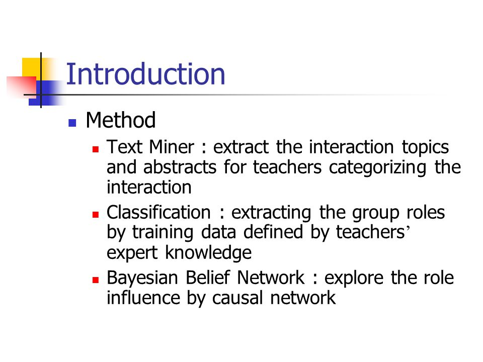 Introduction Method Text Miner : extract the interaction topics and abstracts for teachers categorizing the interaction Classification : extracting the group roles by training data defined by teachers ' expert knowledge Bayesian Belief Network : explore the role influence by causal network