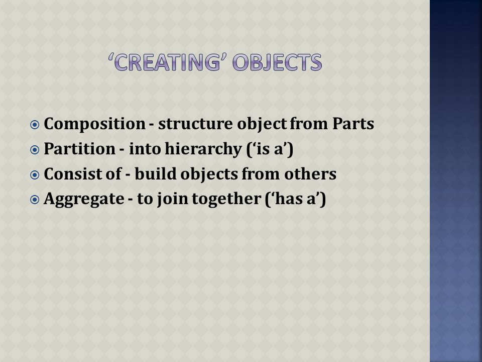  Composition - structure object from Parts  Partition - into hierarchy ('is a')  Consist of - build objects from others  Aggregate - to join together ('has a')