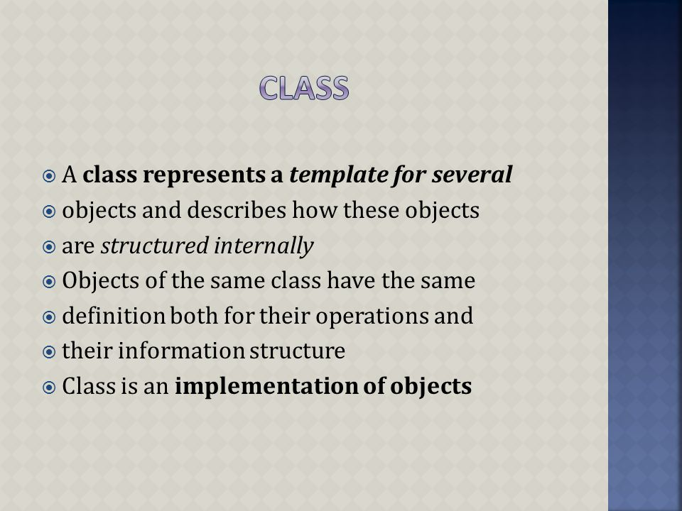  A class represents a template for several  objects and describes how these objects  are structured internally  Objects of the same class have the same  definition both for their operations and  their information structure  Class is an implementation of objects