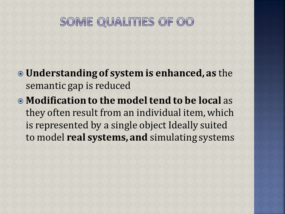  Understanding of system is enhanced, as the semantic gap is reduced  Modification to the model tend to be local as they often result from an individual item, which is represented by a single object Ideally suited to model real systems, and simulating systems