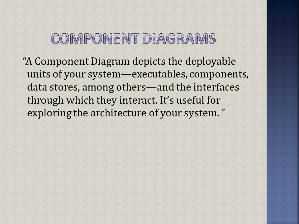 A Component Diagram depicts the deployable units of your system—executables, components, data stores, among others—and the interfaces through which they interact.