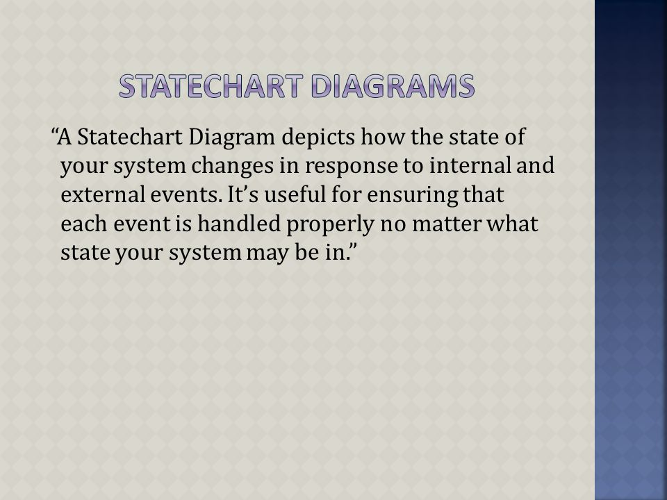 A Statechart Diagram depicts how the state of your system changes in response to internal and external events.