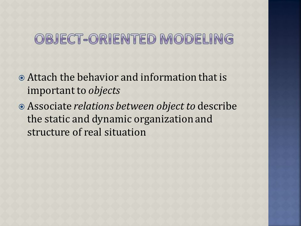  Attach the behavior and information that is important to objects  Associate relations between object to describe the static and dynamic organization and structure of real situation