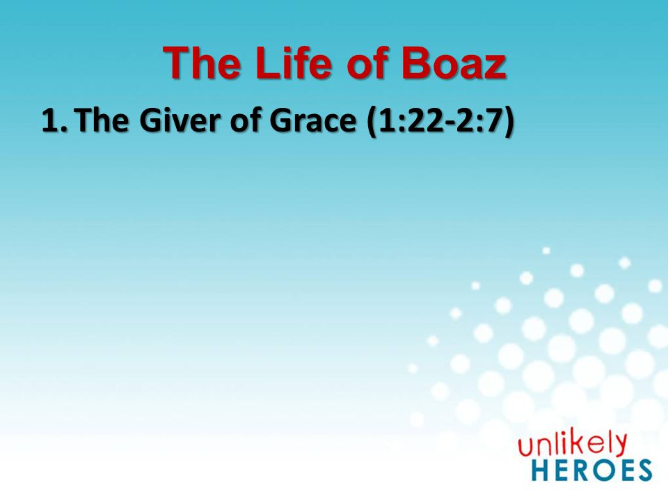The Life of Boaz 1.The Giver of Grace (1:22-2:7)