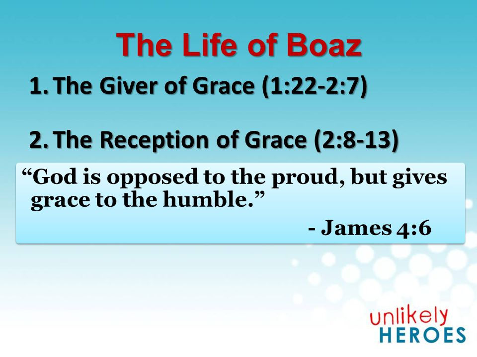 The Life of Boaz 1.The Giver of Grace (1:22-2:7) 2.The Reception of Grace (2:8-13) God is opposed to the proud, but gives grace to the humble. - James 4:6 God is opposed to the proud, but gives grace to the humble. - James 4:6