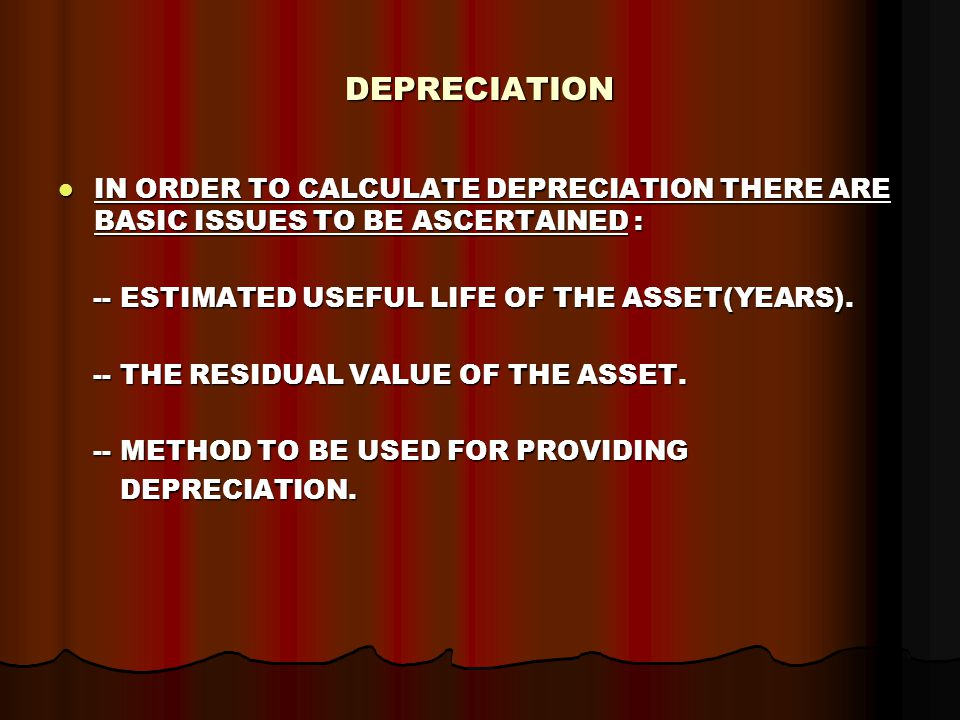 DEPRECIATION IN ORDER TO CALCULATE DEPRECIATION THERE ARE BASIC ISSUES TO BE ASCERTAINED : IN ORDER TO CALCULATE DEPRECIATION THERE ARE BASIC ISSUES TO BE ASCERTAINED : -- ESTIMATED USEFUL LIFE OF THE ASSET(YEARS).