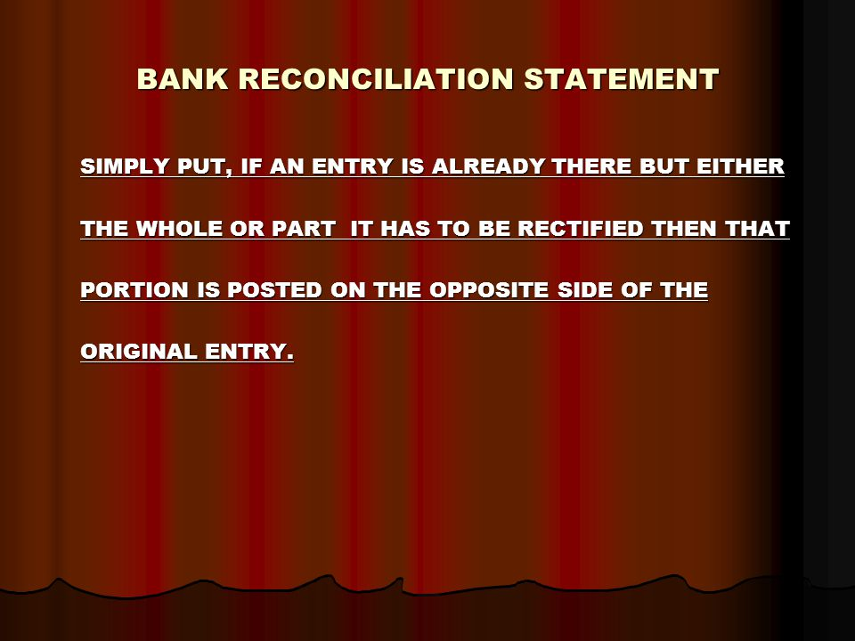 BANK RECONCILIATION STATEMENT SIMPLY PUT, IF AN ENTRY IS ALREADY THERE BUT EITHER SIMPLY PUT, IF AN ENTRY IS ALREADY THERE BUT EITHER THE WHOLE OR PART IT HAS TO BE RECTIFIED THEN THAT THE WHOLE OR PART IT HAS TO BE RECTIFIED THEN THAT PORTION IS POSTED ON THE OPPOSITE SIDE OF THE PORTION IS POSTED ON THE OPPOSITE SIDE OF THE ORIGINAL ENTRY.