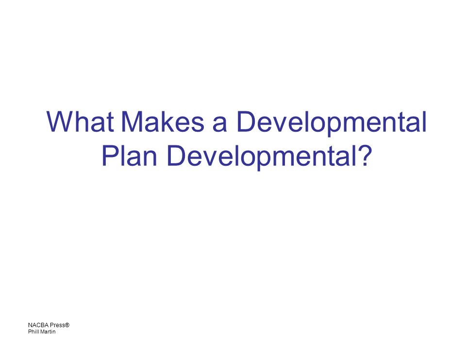 NACBA Press® Phill Martin What Makes a Developmental Plan Developmental?