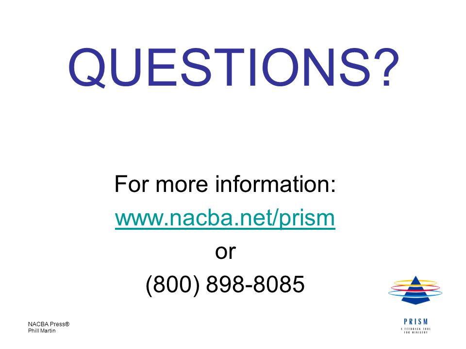 NACBA Press® Phill Martin For more information: www.nacba.net/prism or (800) 898-8085 QUESTIONS?