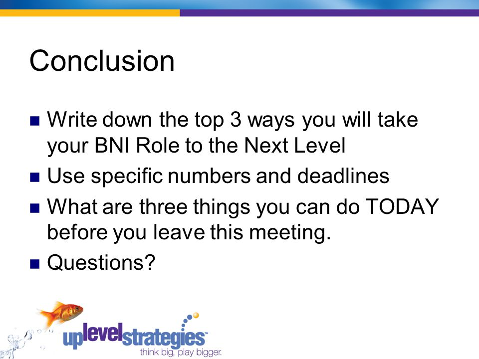 Conclusion Write down the top 3 ways you will take your BNI Role to the Next Level Use specific numbers and deadlines What are three things you can do TODAY before you leave this meeting.