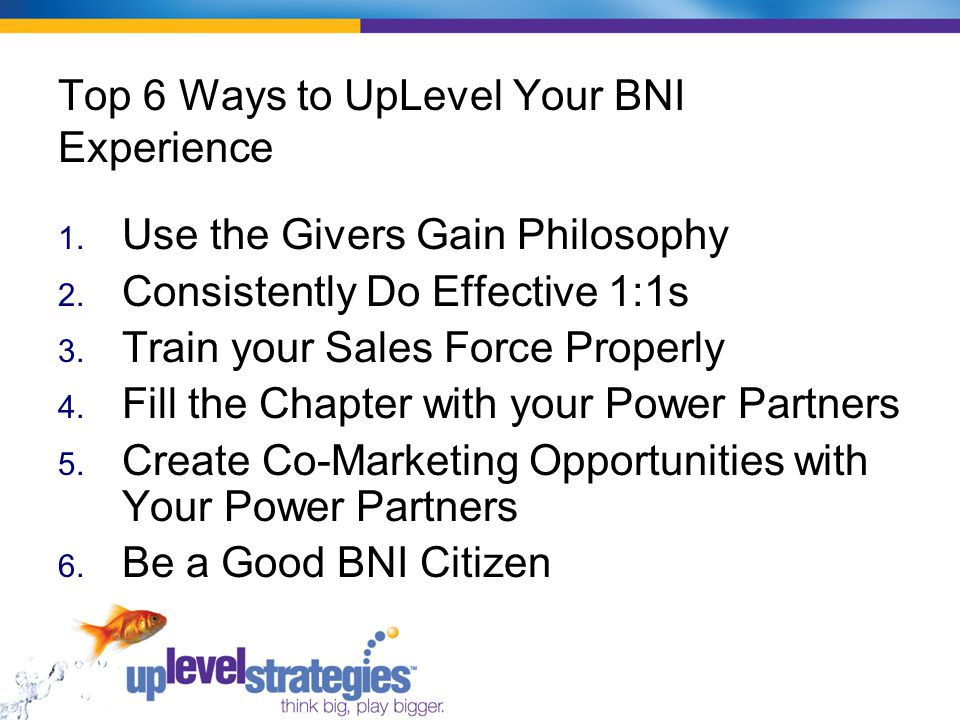 Top 6 Ways to UpLevel Your BNI Experience 1.Use the Givers Gain Philosophy 2.