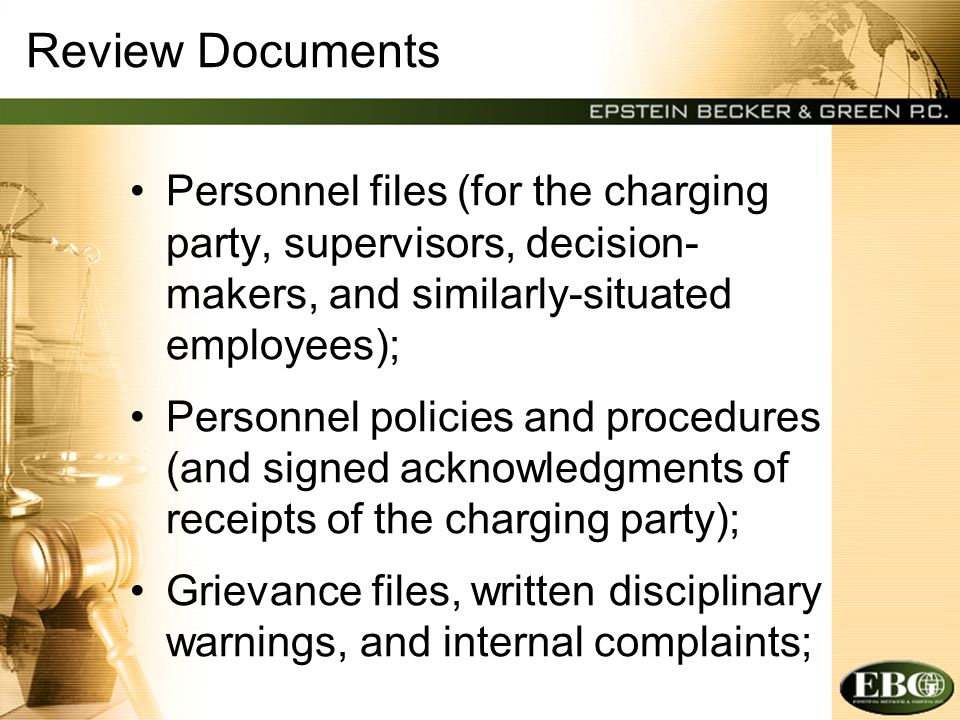 Review Documents Personnel files (for the charging party, supervisors, decision- makers, and similarly-situated employees); Personnel policies and pro