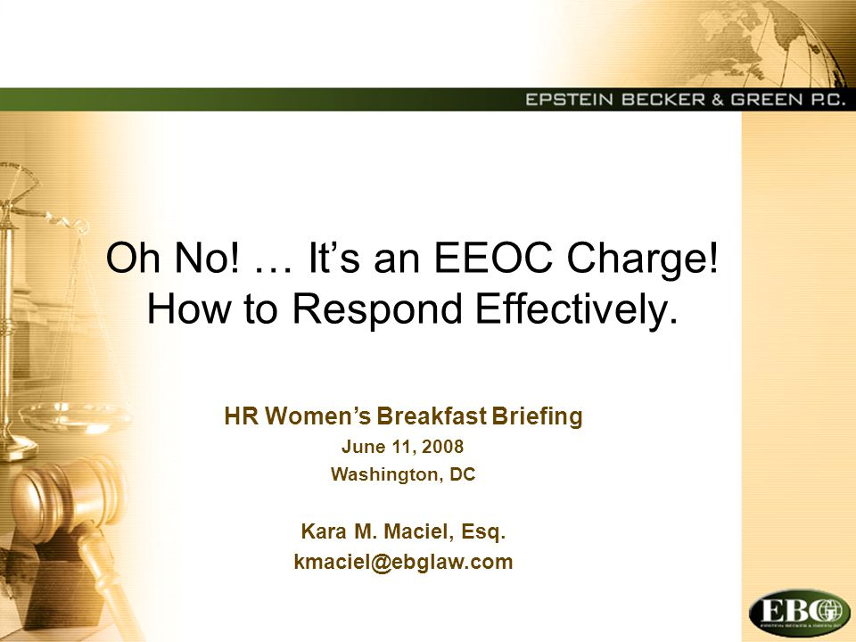 Oh No! … It's an EEOC Charge! How to Respond Effectively. HR Women's Breakfast Briefing June 11, 2008 Washington, DC Kara M. Maciel, Esq. kmaciel@ebgl