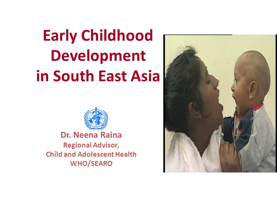 Early Childhood Development in South East Asia Dr. Neena Raina Regional Advisor, Child and Adolescent Health WHO/SEARO