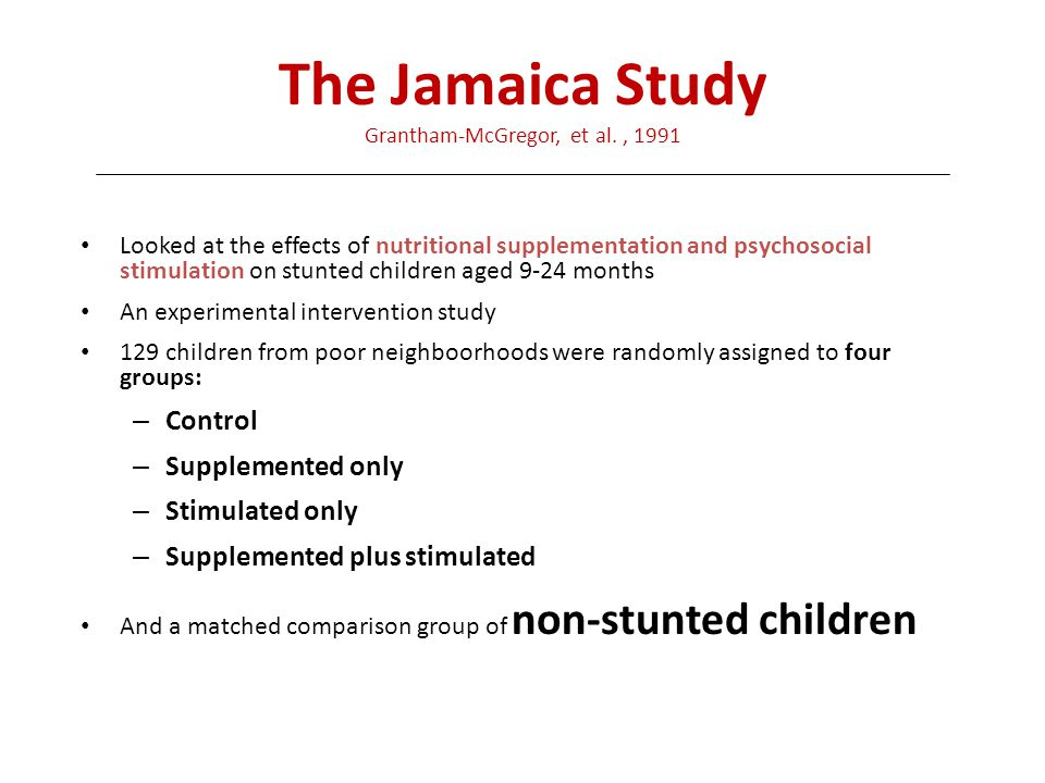 The Jamaica Study Grantham-McGregor, et al., 1991 Looked at the effects of nutritional supplementation and psychosocial stimulation on stunted childre