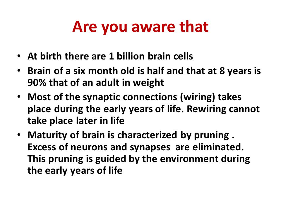 Are you aware that At birth there are 1 billion brain cells Brain of a six month old is half and that at 8 years is 90% that of an adult in weight Mos