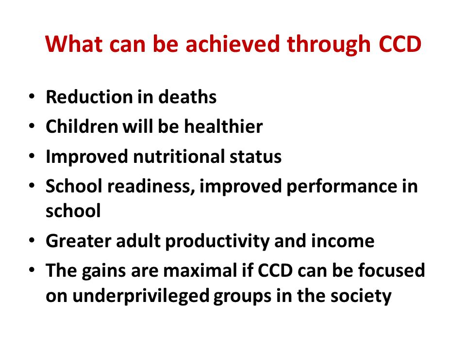 What can be achieved through CCD Reduction in deaths Children will be healthier Improved nutritional status School readiness, improved performance in