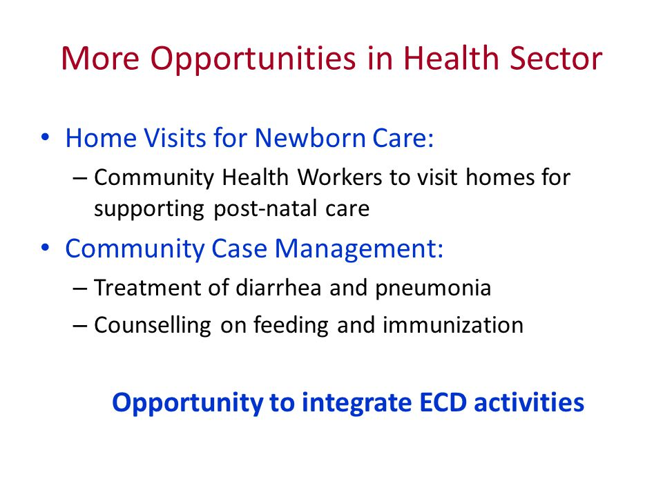 More Opportunities in Health Sector Home Visits for Newborn Care: – Community Health Workers to visit homes for supporting post-natal care Community C