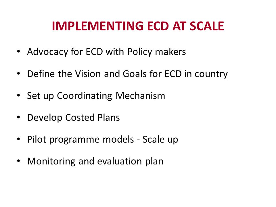IMPLEMENTING ECD AT SCALE Advocacy for ECD with Policy makers Define the Vision and Goals for ECD in country Set up Coordinating Mechanism Develop Cos