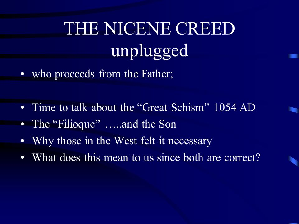 """THE NICENE CREED unplugged who proceeds from the Father; Time to talk about the """"Great Schism"""" 1054 AD The """"Filioque"""" …..and the Son Why those in the"""
