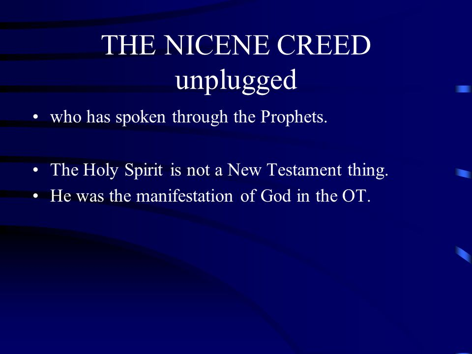 THE NICENE CREED unplugged who has spoken through the Prophets. The Holy Spirit is not a New Testament thing. He was the manifestation of God in the O
