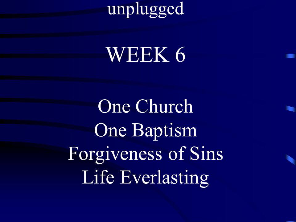THE NICENE CREED unplugged WEEK 6 One Church One Baptism Forgiveness of Sins Life Everlasting