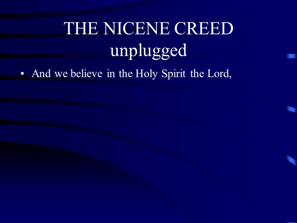 THE NICENE CREED unplugged And we believe in the Holy Spirit the Lord,