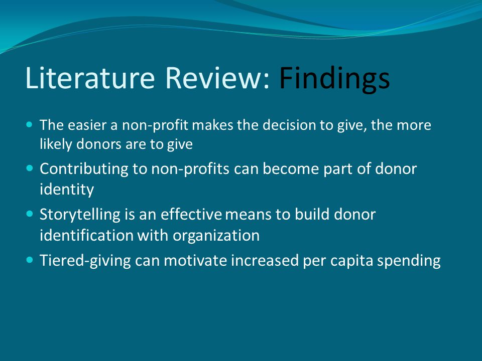 Literature Review: Findings The easier a non-profit makes the decision to give, the more likely donors are to give Contributing to non-profits can become part of donor identity Storytelling is an effective means to build donor identification with organization Tiered-giving can motivate increased per capita spending