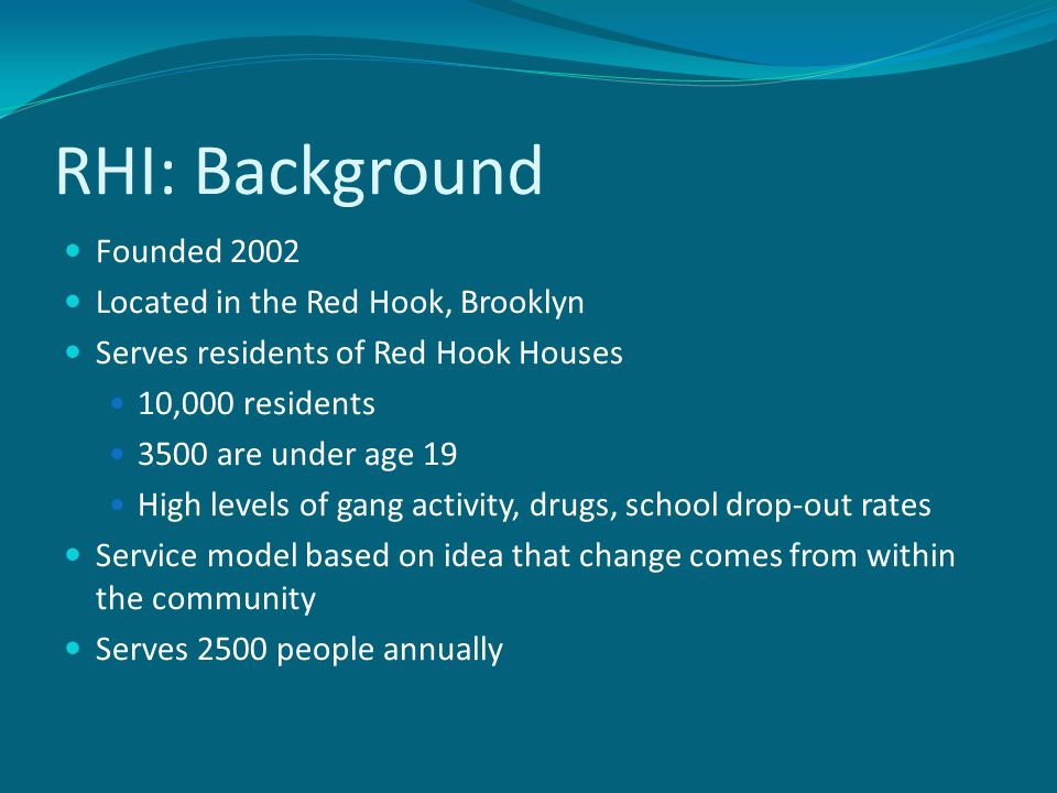 RHI: Background Founded 2002 Located in the Red Hook, Brooklyn Serves residents of Red Hook Houses 10,000 residents 3500 are under age 19 High levels of gang activity, drugs, school drop-out rates Service model based on idea that change comes from within the community Serves 2500 people annually