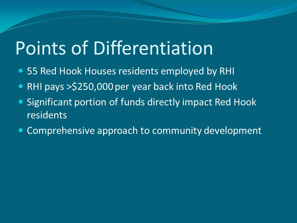 Points of Differentiation 55 Red Hook Houses residents employed by RHI RHI pays >$250,000 per year back into Red Hook Significant portion of funds directly impact Red Hook residents Comprehensive approach to community development