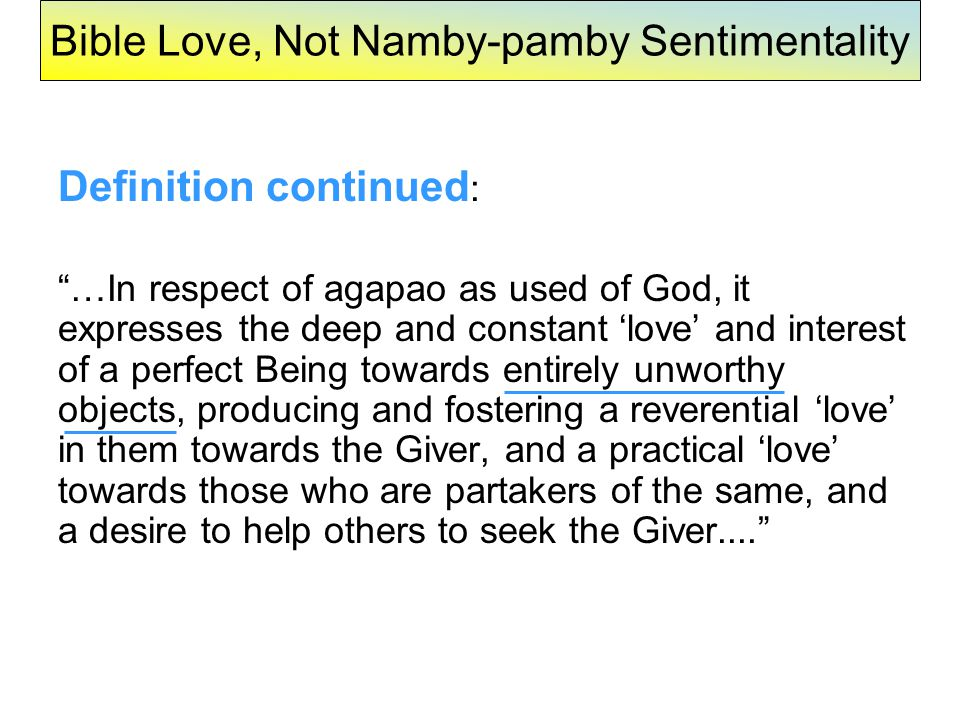Bible Love, Not Namby-pamby Sentimentality Definition continued : …In respect of agapao as used of God, it expresses the deep and constant 'love' and interest of a perfect Being towards entirely unworthy objects, producing and fostering a reverential 'love' in them towards the Giver, and a practical 'love' towards those who are partakers of the same, and a desire to help others to seek the Giver....