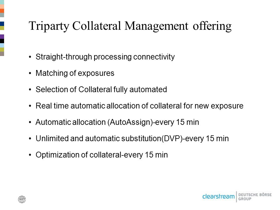 Triparty Collateral Management offering Straight-through processing connectivity Matching of exposures Selection of Collateral fully automated Real ti