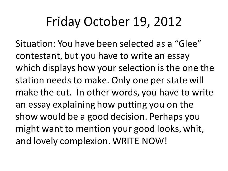 Friday October 19, 2012 Situation: You have been selected as a Glee contestant, but you have to write an essay which displays how your selection is the one the station needs to make.