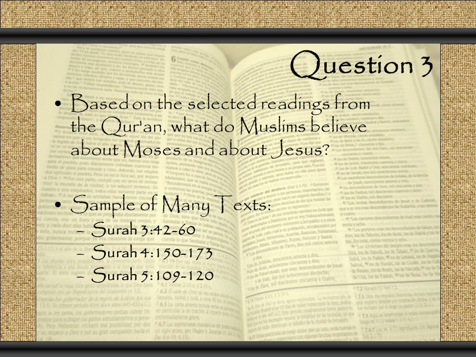 Question 3 Based on the selected readings from the Qur an, what do Muslims believe about Moses and about Jesus.
