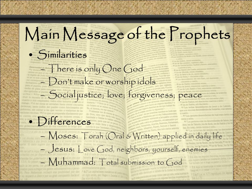 Main Message of the Prophets Similarities –There is only One God –Don't make or worship idols –Social justice; love; forgiveness; peace Differences –Moses: Torah (Oral & Written) applied in daily life –Jesus: Love God, neighbors, yourself, enemies –Muhammad: Total submission to God