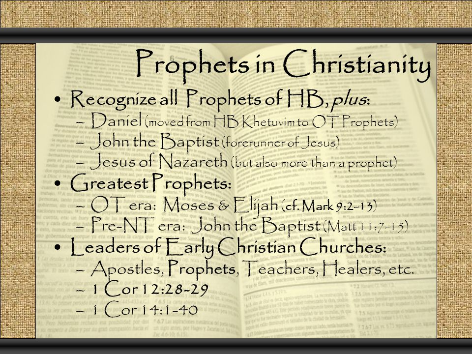 Prophets in Christianity Recognize all Prophets of HB, plus: –Daniel (moved from HB Khetuvim to OT Prophets) –John the Baptist (forerunner of Jesus) –Jesus of Nazareth (but also more than a prophet) Greatest Prophets: –OT era: Moses & Elijah (cf.