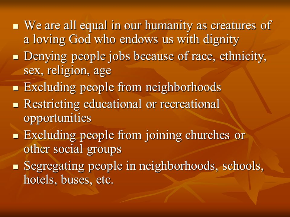 We are all equal in our humanity as creatures of a loving God who endows us with dignity We are all equal in our humanity as creatures of a loving God who endows us with dignity Denying people jobs because of race, ethnicity, sex, religion, age Denying people jobs because of race, ethnicity, sex, religion, age Excluding people from neighborhoods Excluding people from neighborhoods Restricting educational or recreational opportunities Restricting educational or recreational opportunities Excluding people from joining churches or other social groups Excluding people from joining churches or other social groups Segregating people in neighborhoods, schools, hotels, buses, etc.