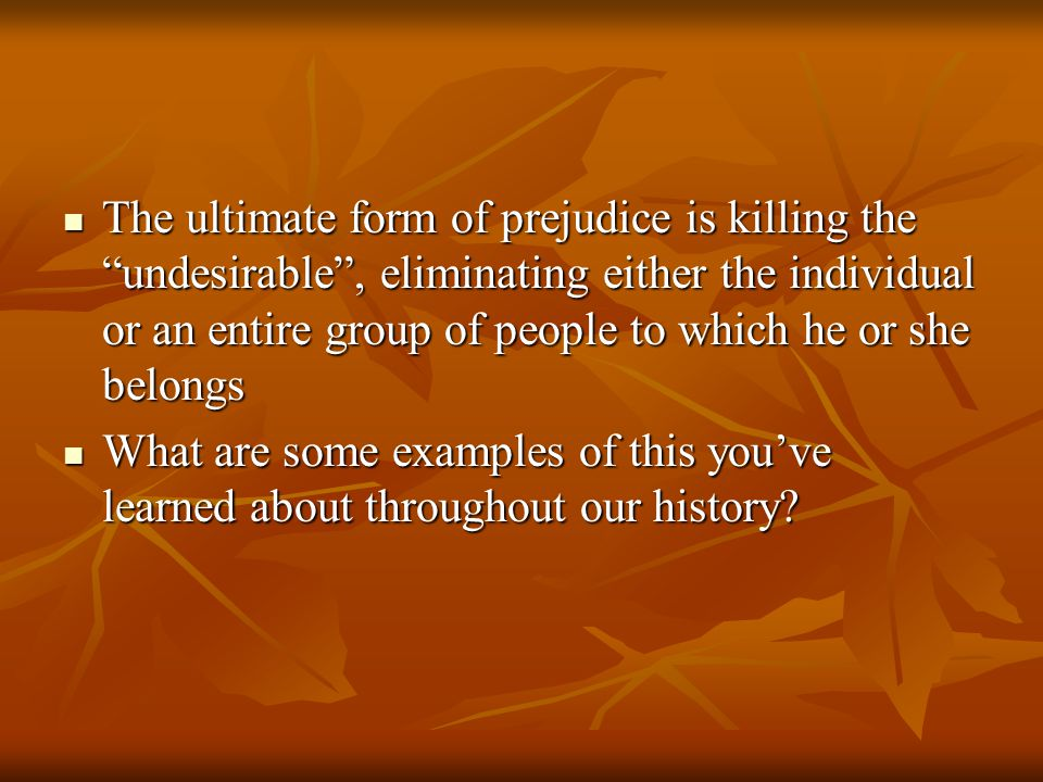 The ultimate form of prejudice is killing the undesirable , eliminating either the individual or an entire group of people to which he or she belongs The ultimate form of prejudice is killing the undesirable , eliminating either the individual or an entire group of people to which he or she belongs What are some examples of this you've learned about throughout our history.