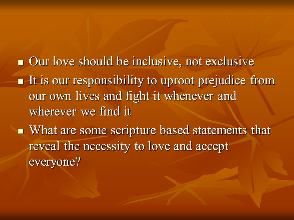 Our love should be inclusive, not exclusive Our love should be inclusive, not exclusive It is our responsibility to uproot prejudice from our own lives and fight it whenever and wherever we find it It is our responsibility to uproot prejudice from our own lives and fight it whenever and wherever we find it What are some scripture based statements that reveal the necessity to love and accept everyone.