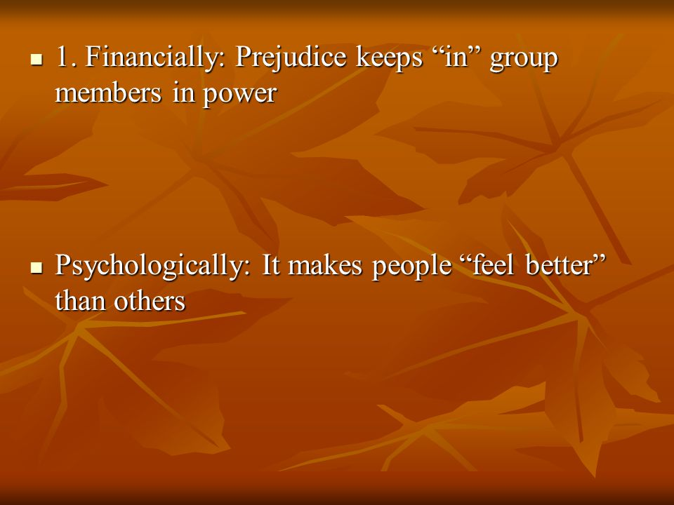 "1. Financially: Prejudice keeps ""in"" group members in power 1. Financially: Prejudice keeps ""in"" group members in power Psychologically: It makes peop"