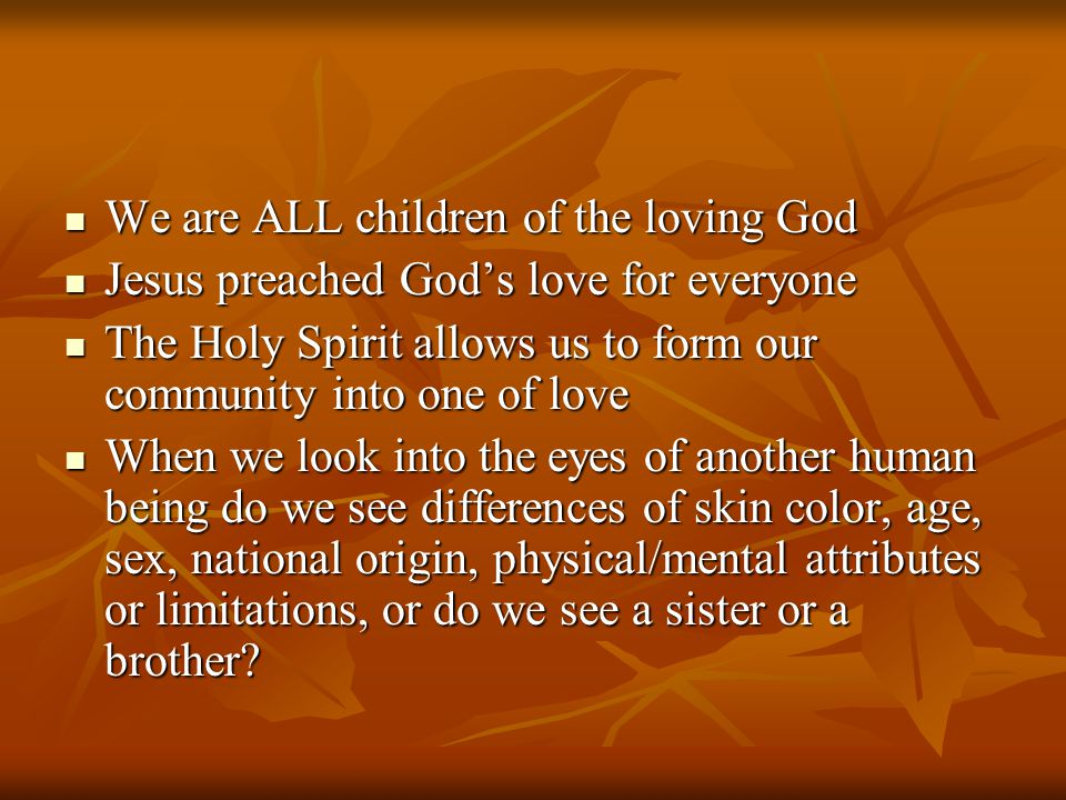 We are ALL children of the loving God We are ALL children of the loving God Jesus preached God's love for everyone Jesus preached God's love for everyone The Holy Spirit allows us to form our community into one of love The Holy Spirit allows us to form our community into one of love When we look into the eyes of another human being do we see differences of skin color, age, sex, national origin, physical/mental attributes or limitations, or do we see a sister or a brother.