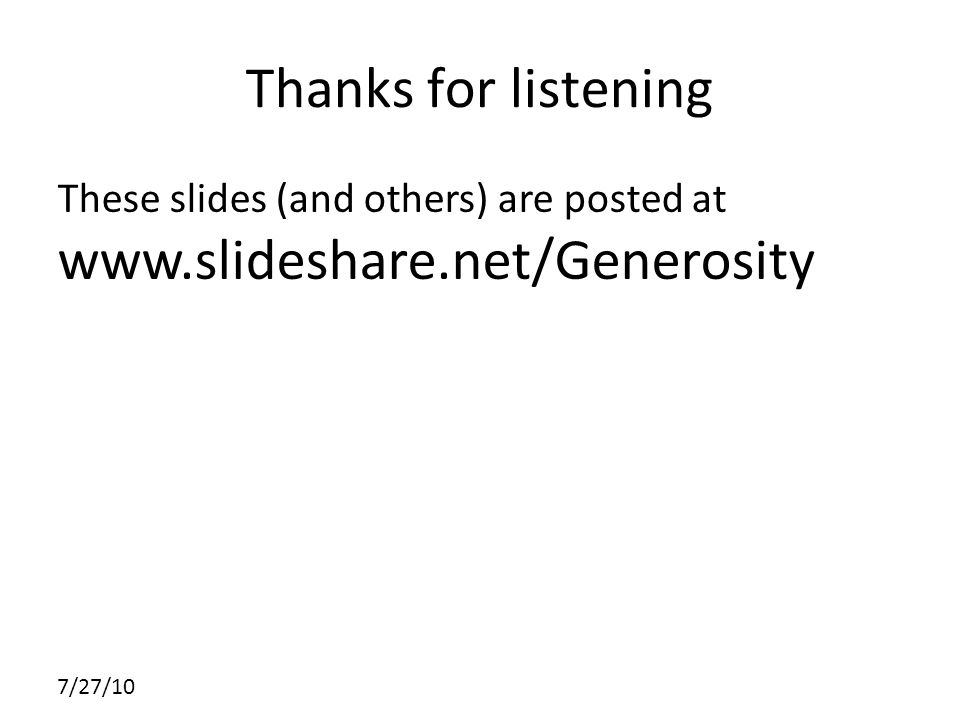 7/27/10 Thanks for listening These slides (and others) are posted at www.slideshare.net/Generosity
