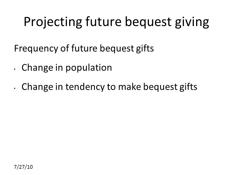 7/27/10 Projecting future bequest giving Frequency of future bequest gifts Change in population Change in tendency to make bequest gifts