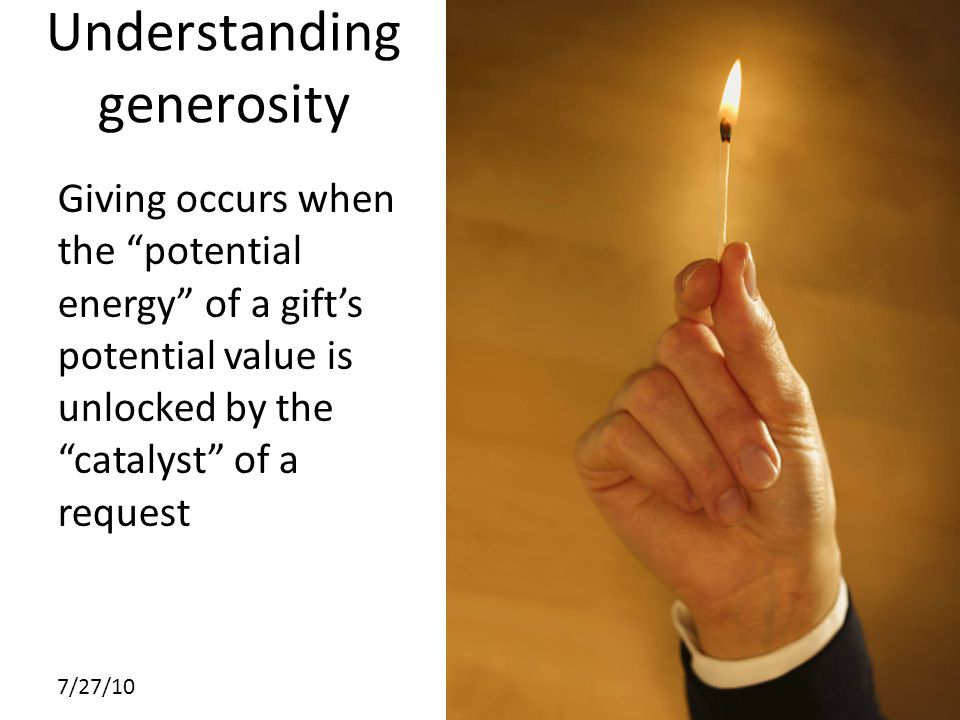 7/27/10 Understanding generosity Giving occurs when the potential energy of a gift's potential value is unlocked by the catalyst of a request